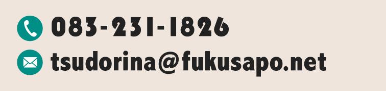 電話番号:083-231-1826 メール:tsudorina@fukusapo.net